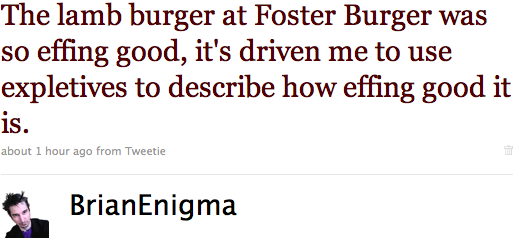 The lamb burger at Foster Burger was so effing good, it's driven me to use expletives to describe how effing good it is.