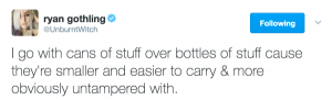 I go with cans of stuff over bottles of stuff cause they're smaller and easier to carry & more obviously untampered with.